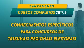 CURSO DE CONHECIMENTOS ESPECÍFICOS PARA CONCURSOS DE TRIBUNAIS REGIONAIS ELEITORAIS 2017.2