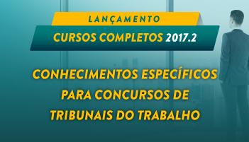 CURSO COMPLETO DE CONHECIMENTOS ESPECÍFICOS PARA CONCURSOS DE TRIBUNAIS DO TRABALHO  2017.2