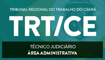 CURSO PARA O TRIBUNAL REGIONAL DO TRABALHO DO CEARÁ – TRT/CE - CARGO: TÉCNICO JUDICIÁRIO - ÁREA ADMINISTRATIVA