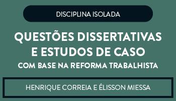 CURSO DE QUESTÕES DISSERTATIVAS E ESTUDOS DE CASO COM BASE NA REFORMA TRABALHISTA - DIREITO E PROCESSO DO TRABALHO - PROFS. ELISSON MIESSA E HENRIQUE CORREIA (DISCIPLINA ISOLADA)