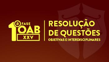 CURSO DE RESOLUÇÃO DE QUESTÕES OBJETIVAS E INTERDISCIPLINARES -  OAB 1ª FASE XXV EXAME DE ORDEM UNIFICADO
