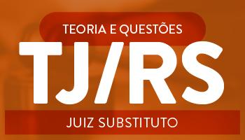 CURSO PARA O CARGO DE JUIZ DE DIREITO SUBSTITUTO PARA O TRIBUNAL DE JUSTIÇA DO RIO GRANDE DO SUL (TJ/RS) – DICAS TEÓRICAS E RESOLUÇÃO DE QUESTÕES