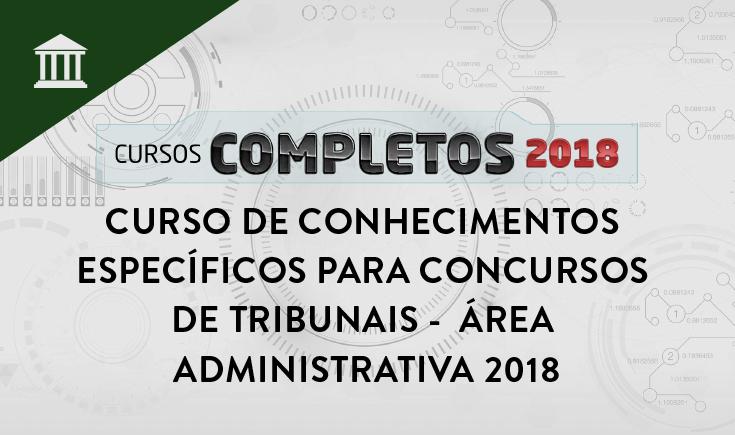 CURSO DE CONHECIMENTOS ESPECÍFICOS PARA CONCURSOS DE TRIBUNAIS - ÁREA ADMINISTRATIVA 2018