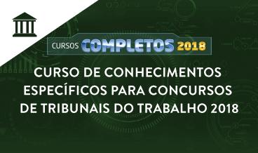 CURSO DE CONHECIMENTOS ESPECÍFICOS PARA CONCURSOS DE TRIBUNAIS DO TRABALHO 2018