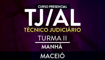 CURSO PARA O CONCURSO DO TRIBUNAL DE JUSTIÇA DE ALAGOAS (TJ/AL) – TÉCNICO JUDICIÁRIO - MATUTINO - TURMA II