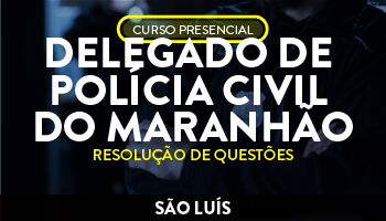 UNIDADE SÃO LUÍS - CURSO PREPARATÓRIO PARA DELEGADO DE POLÍCIA CIVIL DO MARANHÃO - RESOLUÇÃO DE QUESTÕES