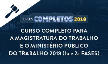 CURSO COMPLETO PARA A MAGISTRATURA DO TRABALHO E O MINISTÉRIO PÚBLICO DO TRABALHO 2018 (1ª e 2ª FASES)