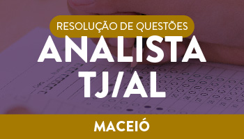 RESOLUÇÃO DE QUESTÕES ANALISTA DO TJ/AL – TARDE - SÁBADO