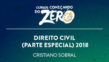 COMEÇANDO DO ZERO DE CURSO DE DIREITO CIVIL (PARTE ESPECIAL) 2018 – PROF. CRISTIANO SOBRAL (DISCIPLINA ISOLADA)