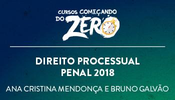 COMEÇANDO DO ZERO DIREITO PROCESSUAL PENAL 2018 – PROFS. ANA CRISTINA MENDONÇA E BRUNO GALVÃO (DISCIPLINA ISOLADA)