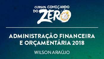 COMEÇANDO DO ZERO ADMINISTRAÇÃO FINANCEIRA E ORÇAMENTÁRIA 2018 – PROF. WILSON ARAÚJO (DISCIPLINA ISOLADA)