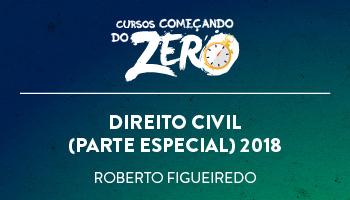 COMEÇANDO DO ZERO DE DIREITO CIVIL (PARTE ESPECIAL) 2018 – PROF. ROBERTO FIGUEIREDO (DISCIPLINA ISOLADA)
