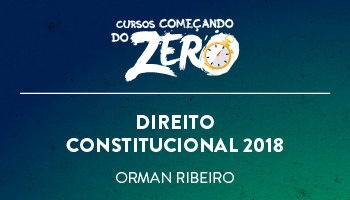 COMEÇANDO DO ZERO DE DIREITO CONSTITUCIONAL 2018 – PROF. ORMAN RIBEIRO (DISCIPLINA ISOLADA)