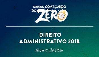 COMEÇANDO DO ZERO DE CURSO DE DIREITO ADMINISTRATIVO 2018 – PROF. ANA CLÁUDIA CAMPOS (DISCIPLINA ISOLADA)