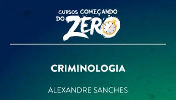 COMEÇANDO DO ZERO CRIMINOLOGIA  2018 – PROF. ALEXANDRE SANCHES (DISCIPLINA ISOLADA)