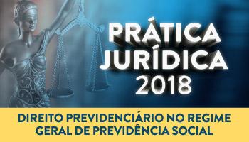 CURSO PRÁTICA FORENSE EM DIREITO PREVIDENCIÁRIO NO REGIME GERAL DE PREVIDÊNCIA SOCIAL 2018