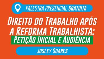CERS SÃO PAULO: PALESTRA GRATUITA COM O PROFESSOR JOSLEY SOARES - TEMA:  DIREITO DO TRABALHO APÓS A REFORMA TRABALHISTA: PETIÇÃO INICIAL E AUDIÊNCIA