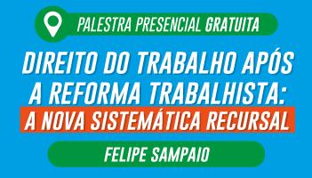 CERS SÃO PAULO: PALESTRA GRATUITA COM O PROFESSOR FELIPE SAMPAIO - TEMA: DIREITO DO TRABALHO APÓS A REFORMA TRABALHISTA: A NOVA SISTEMÁTICA RECURSAL
