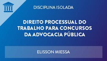 CURSO DE DIREITO PROCESSUAL DO TRABALHO PARA CONCURSOS DA ADVOCACIA PÚBLICA 2018 - PROF. ELISSON MIESSA - (DISCIPLINA ISOLADA)