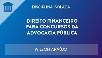 CURSO DE DIREITO FINANCEIRO PARA CONCURSOS DA ADVOCACIA PÚBLICA 2018 - PROF. WILSON ARAÚJO - (DISCIPLINA ISOLADA)