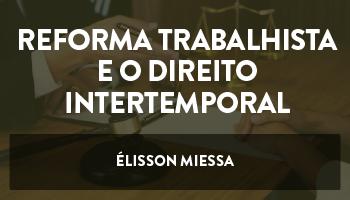 CURSO SOBRE A REFORMA TRABALHISTA E O DIREITO INTERTEMPORAL (INSTRUÇÃO NORMATIVA Nº 41/2018 DO TST) - PROFESSOR ÉLISSON  MIESSA (DISCIPLINA ISOLADA)