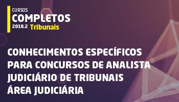 CURSO DE CONHECIMENTOS ESPECÍFICOS PARA CONCURSOS DE ANALISTA JUDICIÁRIO DE TRIBUNAIS - ÁREA JUDICIÁRIA 2018.2