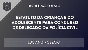 CURSO DE ESTATUTO DA CRIANÇA E DO ADOLESCENTE PARA CONCURSO DE DELEGADO DA POLÍCIA CIVIL – PROF. LUCIANO ROSSATO – DISCIPLINA ISOLADA