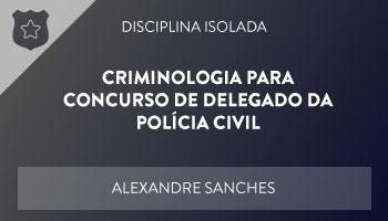 CURSO DE CRIMINOLOGIA PARA CONCURSO DE DELEGADO DA POLÍCIA CIVIL – PROF. ALEXANDRE SANCHES – DISCIPLINA ISOLADA