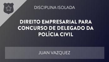 CURSO DE DIREITO EMPRESARIAL PARA CONCURSO DE DELEGADO DA POLÍCIA CIVIL – PROF. JUAN VAZQUEZ – DISCIPLINA ISOLADA