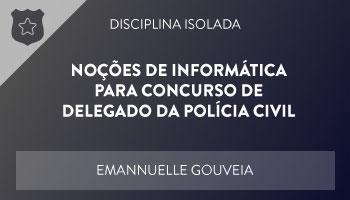 CURSO DE NOÇÕES DE INFORMÁTICA PARA CONCURSO DE DELEGADO DA POLÍCIA CIVIL – PROF. EMANNUELLE GOUVEIA – DISCIPLINA ISOLADA