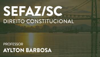 CURSO DE DIREITO CONSTITUCIONAL PARA O CONCURSO DE AUDITOR FISCAL DA RECEITA ESTADUAL DA SECRETARIA DA FAZENDA DE SANTA CATARINA - AUDITORIA E FISCALIZAÇÃO – (SEFAZ/SC) PROF. AYLTON BARBOSA (DISCIPLINA ISOLADA)