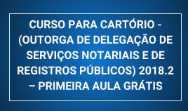 CURSO PARA CARTÓRIO - (OUTORGA DE DELEGAÇÃO DE SERVIÇOS NOTARIAIS E DE REGISTROS PÚBLICOS) 2018.2 – PRIMEIRA AULA GRÁTIS