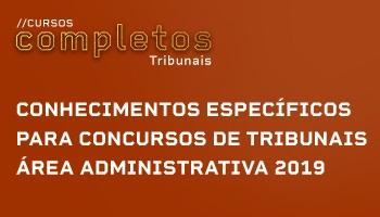 CURSO DE CONHECIMENTOS ESPECÍFICOS PARA CONCURSOS DE TRIBUNAIS - ÁREA ADMINISTRATIVA 2019
