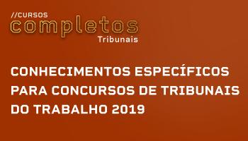 CURSO DE CONHECIMENTOS ESPECÍFICOS PARA CONCURSOS DE TRIBUNAIS DO TRABALHO 2019