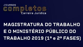 CURSO COMPLETO PARA A MAGISTRATURA DO TRABALHO E O MINISTÉRIO PÚBLICO DO TRABALHO 2019 (1ª e 2ª FASES)