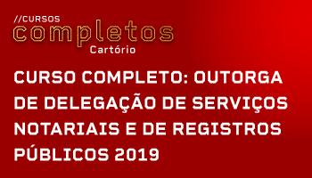 CURSO COMPLETO PARA CONCURSOS DE CARTÓRIO (OUTORGA DE DELEGAÇÃO DE SERVIÇOS NOTARIAIS E DE REGISTROS PÚBLICOS) 2019