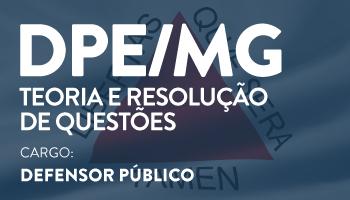 CURSO PARA O CONCURSO DE DEFENSOR PÚBLICO DO ESTADO DE MINAS GERAIS (DPE/MG) – TEORIA E RESOLUÇÃO DE QUESTÕES