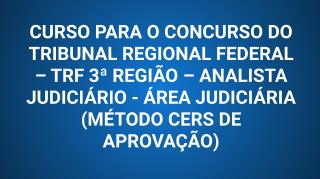 CURSO PARA O CONCURSO DO TRIBUNAL REGIONAL FEDERAL – TRF 3ª REGIÃO – ANALISTA JUDICIÁRIO - ÁREA JUDICIÁRIA (MÉTODO CERS DE APROVAÇÃO)