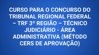 CURSO PARA O CONCURSO DO TRIBUNAL REGIONAL FEDERAL – TRF 3ª REGIÃO – TÉCNICO JUDICIÁRIO - ÁREA ADMINISTRATIVA (MÉTODO CERS DE APROVAÇÃO)