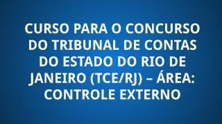 CURSO PARA O CONCURSO DO TRIBUNAL DE CONTAS DO ESTADO DO RIO DE JANEIRO (TCE/RJ) – ÁREA: CONTROLE EXTERNO