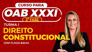 CURSO DE DIREITO CONSTITUCIONAL PARA OAB 2ª FASE - XXXI EXAME DE ORDEM UNIFICADO – PROFESSORA FLAVIA BAHIA (TURMA I)