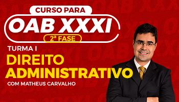 CURSO DE DIREITO ADMINISTRATIVO PARA OAB 2ª FASE - XXXI EXAME DE ORDEM UNIFICADO - PROFESSOR MATHEUS CARVALHO (TURMA I)