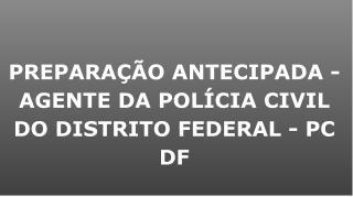 PREPARAÇÃO ANTECIPADA - AGENTE DA POLÍCIA CIVIL DO DISTRITO FEDERAL - PC DF
