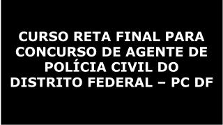 CURSO RETA FINAL PARA CONCURSO DE AGENTE DE POLÍCIA CIVIL DO DISTRITO FEDERAL – PC DF