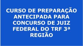 CURSO DE PREPARAÇÃO ANTECIPADA PARA CONCURSO DE JUIZ FEDERAL DO TRF 3ª REGIÃO