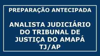 CURSO DE PREPARAÇÃO ANTECIPADA PARA CONCURSO DE ANALISTA JUDICIÁRIO DO TRIBUNAL DE JUSTIÇA DO AMAPÁ (Concurso TJ AP)