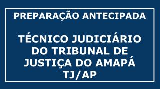 CURSO DE PREPARAÇÃO ANTECIPADA PARA CONCURSO DE TÉCNICO JUDICIÁRIO DO TRIBUNAL DE JUSTIÇA DO AMAPÁ (Concurso TJ AP)